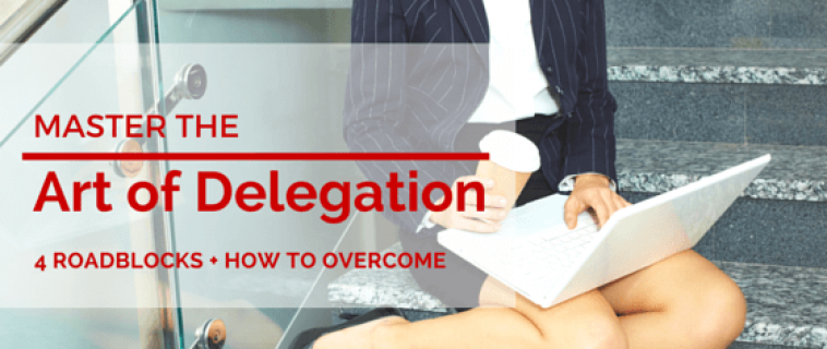 Master the Art of Delegation (Four Roadblocks + How to Overcome)