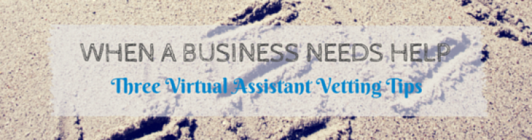 When a Business Needs Help: Three Virtual Assistant Vetting Tips